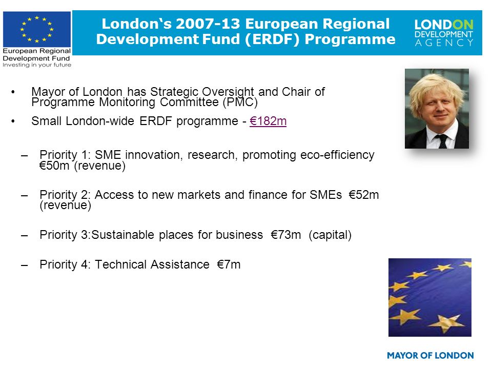 8 Londons 2007-13 European Regional Development Fund (ERDF) Programme Mayor of London has Strategic Oversight and Chair of Programme Monitoring Commit