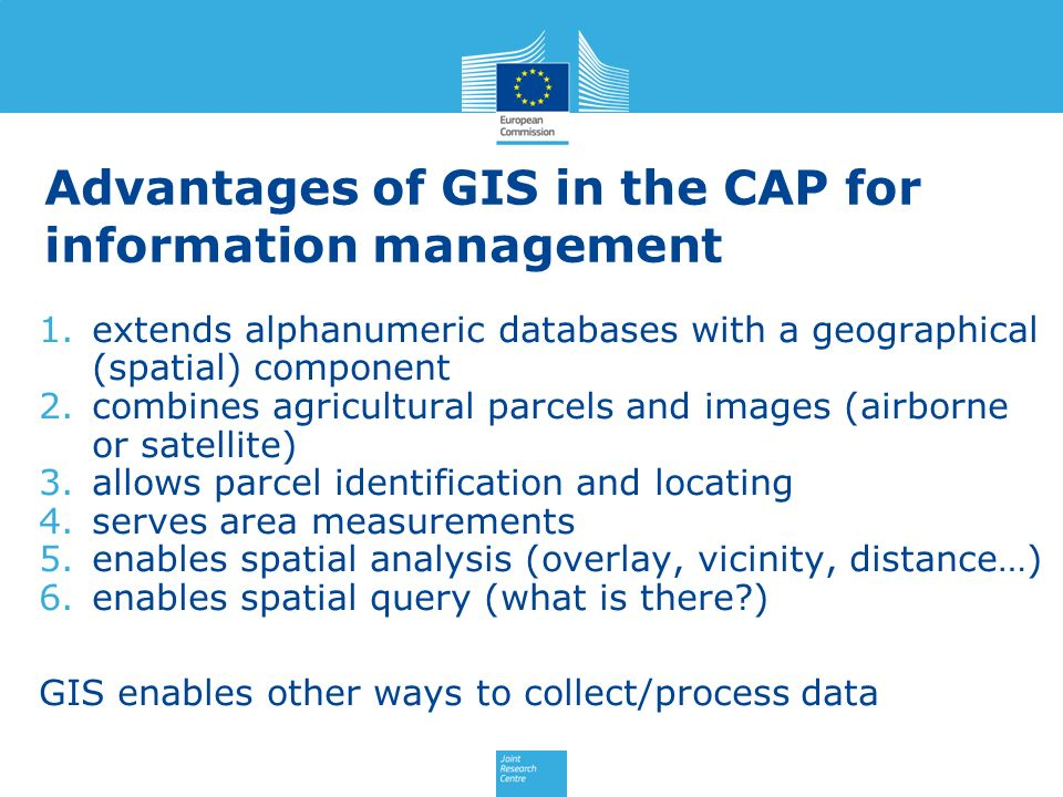Advantages of GIS in the CAP for information management 1.extends alphanumeric databases with a geographical (spatial) component 2.combines agricultur