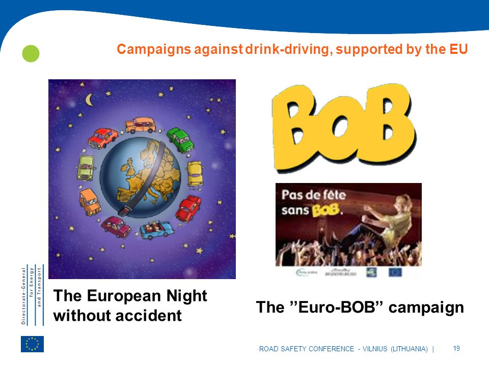 | 19 ROAD SAFETY CONFERENCE - VILNIUS (LITHUANIA) Campaigns against drink-driving, supported by the EU The European Night without accident The Euro-BOB campaign