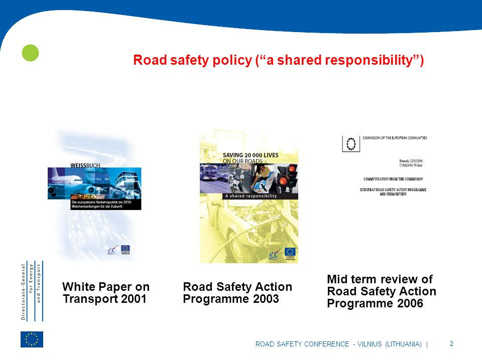 | 2 ROAD SAFETY CONFERENCE - VILNIUS (LITHUANIA) Road safety policy (a shared responsibility) White Paper on Transport 2001 Road Safety Action Programme 2003 Mid term review of Road Safety Action Programme 2006