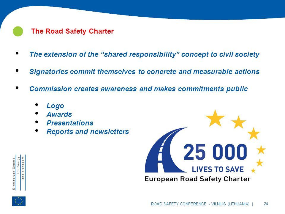 | 24 ROAD SAFETY CONFERENCE - VILNIUS (LITHUANIA) The Road Safety Charter The extension of the shared responsibility concept to civil society Signatories commit themselves to concrete and measurable actions Commission creates awareness and makes commitments public Logo Awards Presentations Reports and newsletters