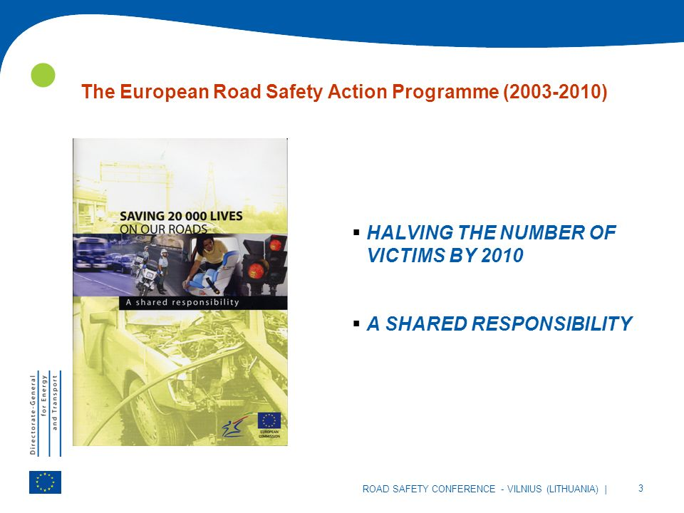 | 3 ROAD SAFETY CONFERENCE - VILNIUS (LITHUANIA) The European Road Safety Action Programme (2003-2010) HALVING THE NUMBER OF VICTIMS BY 2010 A SHARED RESPONSIBILITY