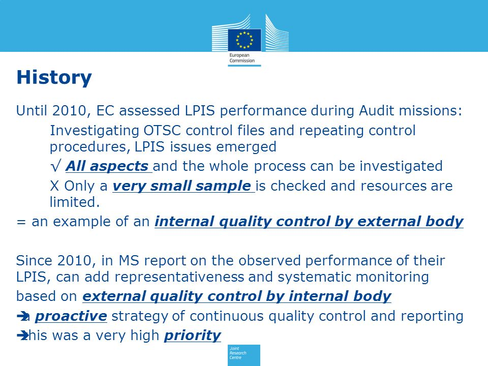 Until 2010, EC assessed LPIS performance during Audit missions: Investigating OTSC control files and repeating control procedures, LPIS issues emerged All aspects and the whole process can be investigated X Only a very small sample is checked and resources are limited.