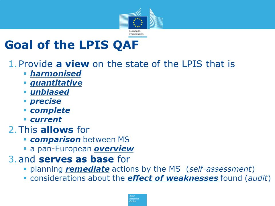 Goal of the LPIS QAF 1.Provide a view on the state of the LPIS that is harmonised quantitative unbiased precise complete current 2.This allows for comparison between MS a pan-European overview 3.and serves as base for planning remediate actions by the MS (self-assessment) considerations about the effect of weaknesses found (audit)