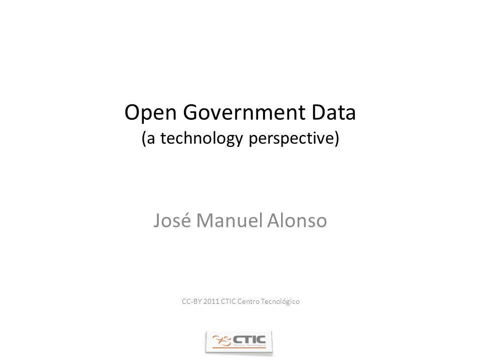 Open Government Data (a technology perspective) José Manuel Alonso CC-BY 2011 CTIC Centro Tecnológico