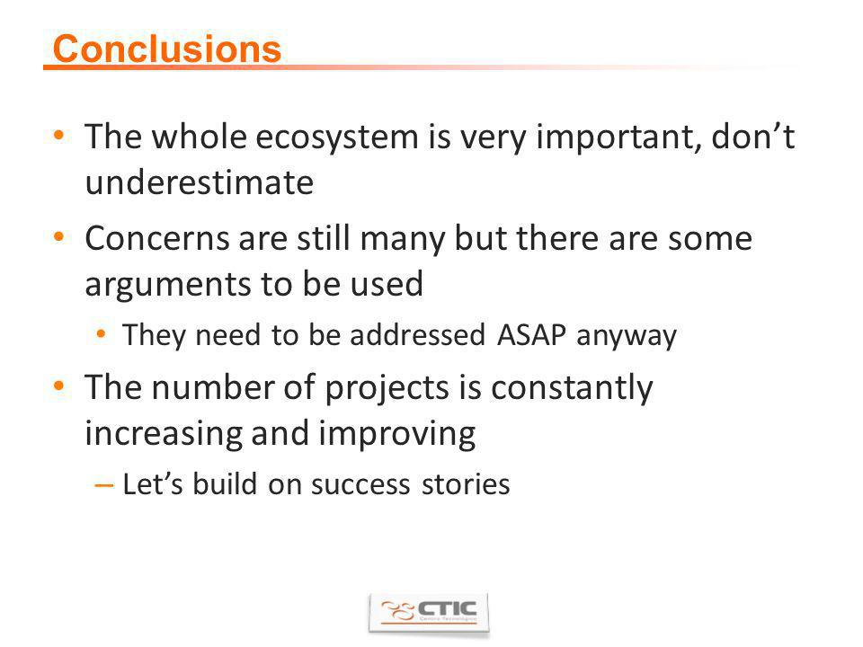 Conclusions The whole ecosystem is very important, dont underestimate Concerns are still many but there are some arguments to be used They need to be addressed ASAP anyway The number of projects is constantly increasing and improving – Lets build on success stories