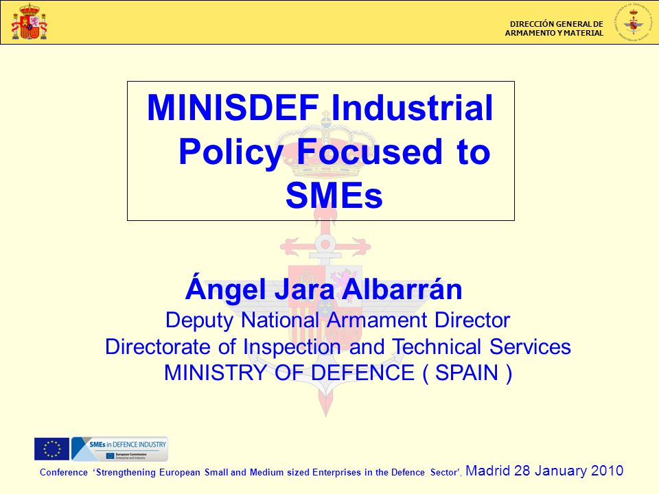 DIRECCIÓN GENERAL DE ARMAMENTO Y MATERIAL MINISDEF Industrial Policy Focused to SMEs Conference Strengthening European Small and Medium sized Enterprises in the Defence Sector, Madrid 28 January 2010 Ángel Jara Albarrán Deputy National Armament Director Directorate of Inspection and Technical Services MINISTRY OF DEFENCE ( SPAIN )
