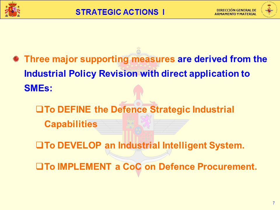 DIRECCIÓN GENERAL DE ARMAMENTO Y MATERIAL 7 STRATEGIC ACTIONS I Three major supporting measures are derived from the Industrial Policy Revision with direct application to SMEs: To DEFINE the Defence Strategic Industrial Capabilities To DEVELOP an Industrial Intelligent System.
