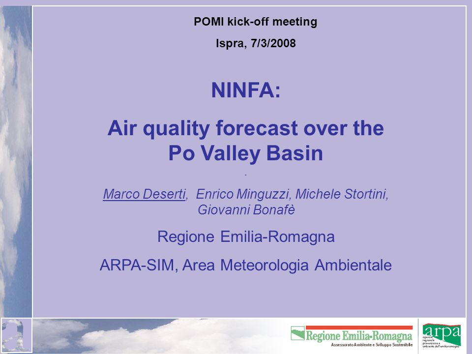 POMI kick-off meeting Ispra, 7/3/2008 NINFA: Air quality forecast over the Po Valley Basin. Marco Deserti, Enrico Minguzzi, Michele Stortini, Giovanni