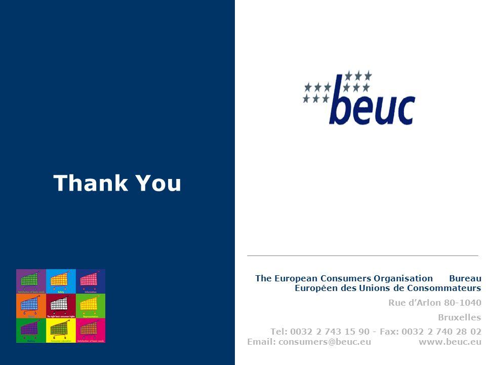 Thank You The European Consumers Organisation Bureau Européen des Unions de Consommateurs Rue dArlon 80-1040 Bruxelles Tel: 0032 2 743 15 90 - Fax: 0032 2 740 28 02 Email: consumers@beuc.eu www.beuc.eu