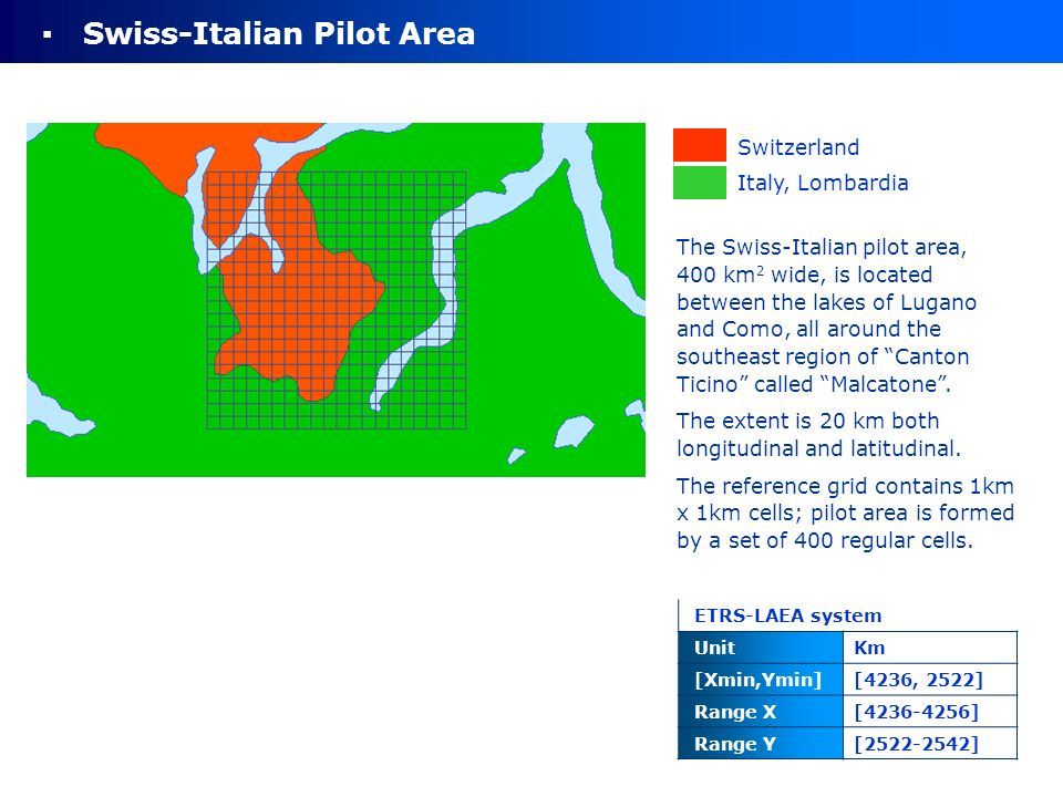 Switzerland Italy, Lombardia ETRS-LAEA system UnitKm [Xmin,Ymin][4236, 2522] Range X[4236-4256] Range Y[2522-2542] Swiss-Italian Pilot Area The Swiss-Italian pilot area, 400 km 2 wide, is located between the lakes of Lugano and Como, all around the southeast region of Canton Ticino called Malcatone.
