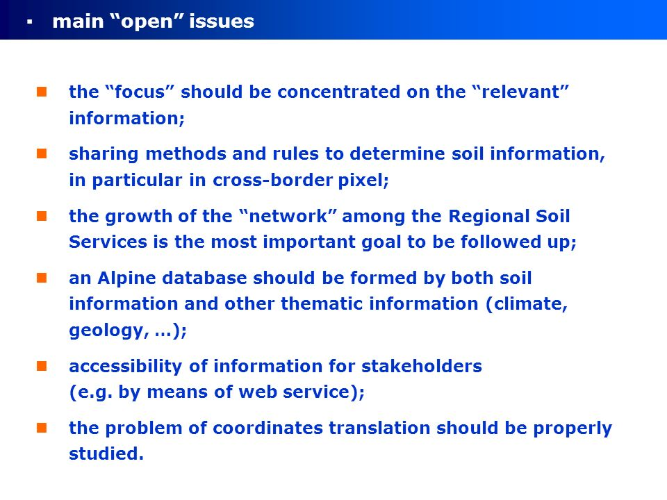 main open issues the focus should be concentrated on the relevant information; sharing methods and rules to determine soil information, in particular in cross-border pixel; the growth of the network among the Regional Soil Services is the most important goal to be followed up; an Alpine database should be formed by both soil information and other thematic information (climate, geology, …); accessibility of information for stakeholders (e.g.