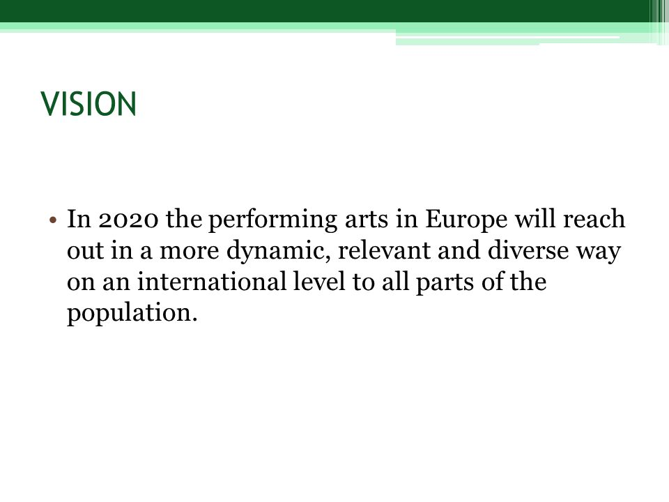 VISION In 2020 the performing arts in Europe will reach out in a more dynamic, relevant and diverse way on an international level to all parts of the