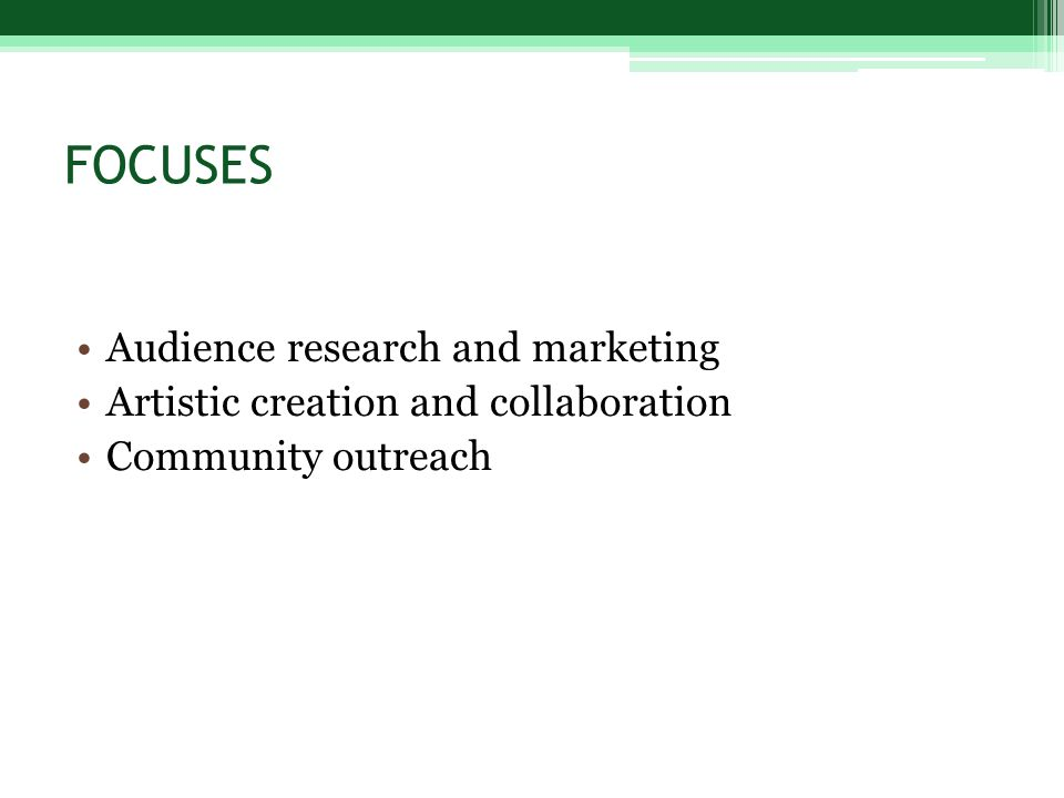 FOCUSES Audience research and marketing Artistic creation and collaboration Community outreach