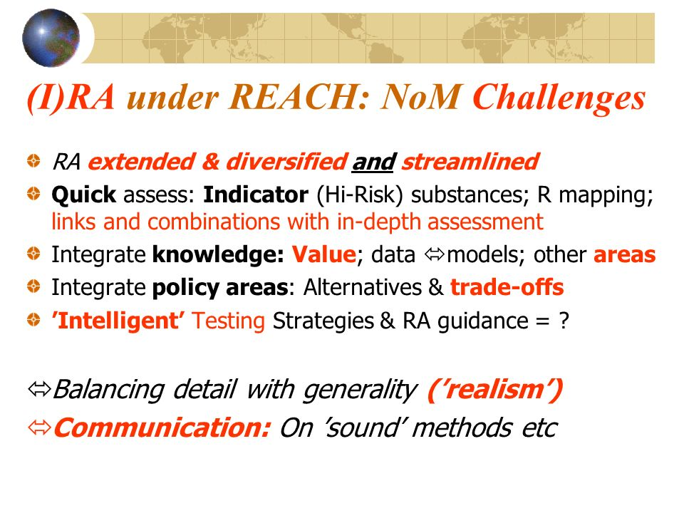 (I)RA under REACH: NoM Challenges RA extended & diversified and streamlined Quick assess: Indicator (Hi-Risk) substances; R mapping; links and combinations with in-depth assessment Integrate knowledge: Value; data models; other areas Integrate policy areas: Alternatives & trade-offs Intelligent Testing Strategies & RA guidance = .