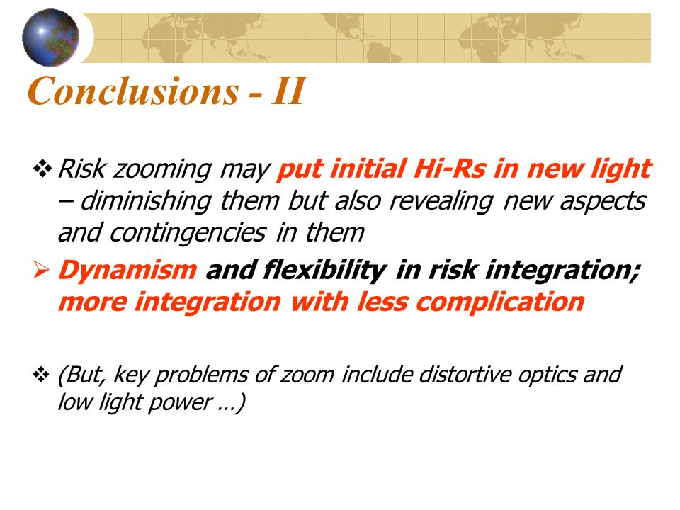Conclusions - II Risk zooming may put initial Hi-Rs in new light – diminishing them but also revealing new aspects and contingencies in them Dynamism and flexibility in risk integration; more integration with less complication (But, key problems of zoom include distortive optics and low light power …)