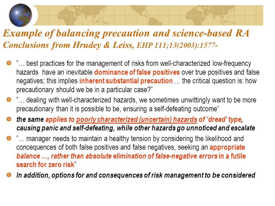 Example of balancing precaution and science-based RA Conclusions from Hrudey & Leiss, EHP 111;13(2003):1577- … best practices for the management of risks from well-characterized low-frequency hazards have an inevitable dominance of false positives over true positives and false negatives; this implies inherent substantial precaution … the critical question is: how precautionary should we be in a particular case.