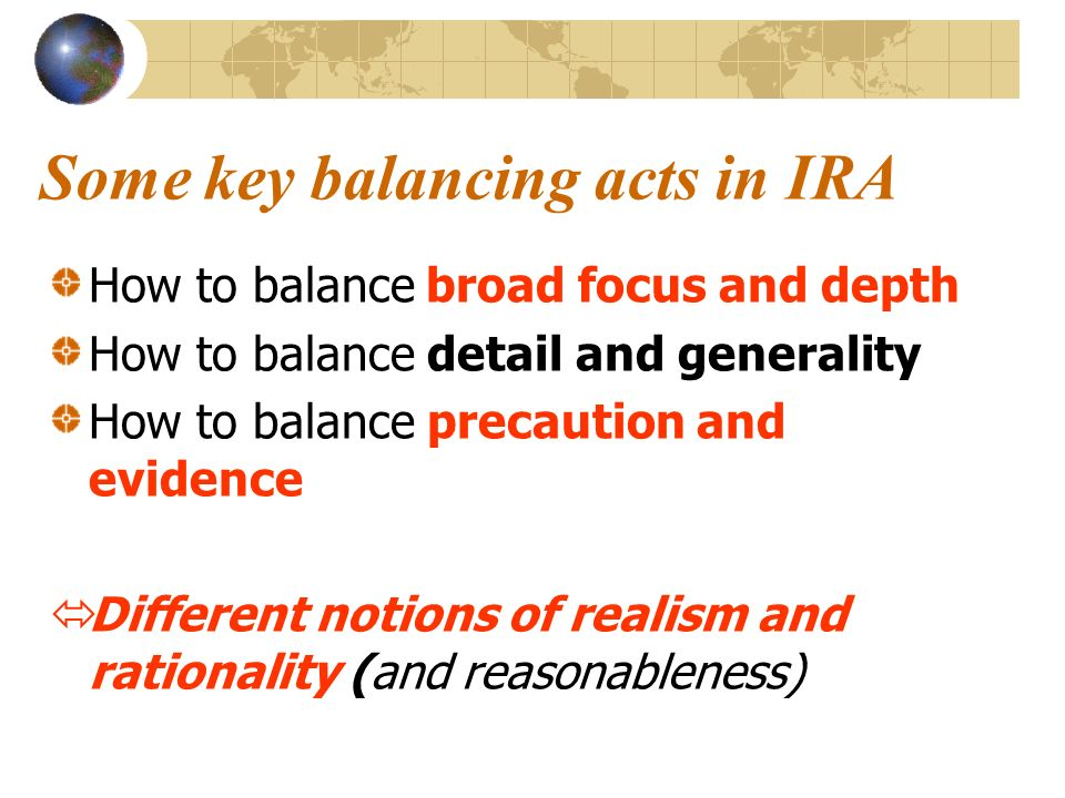 Some key balancing acts in IRA How to balance broad focus and depth How to balance detail and generality How to balance precaution and evidence Different notions of realism and rationality (and reasonableness)