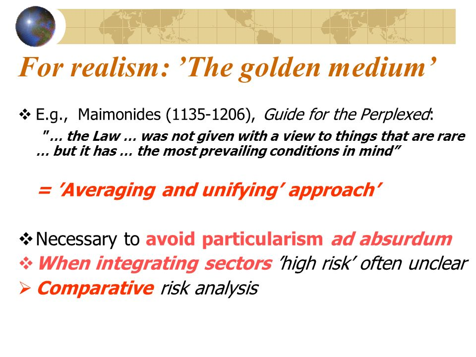 For realism: The golden medium E.g., Maimonides (1135-1206), Guide for the Perplexed: … the Law … was not given with a view to things that are rare … but it has … the most prevailing conditions in mind = Averaging and unifying approach Necessary to avoid particularism ad absurdum When integrating sectors high risk often unclear Comparative risk analysis