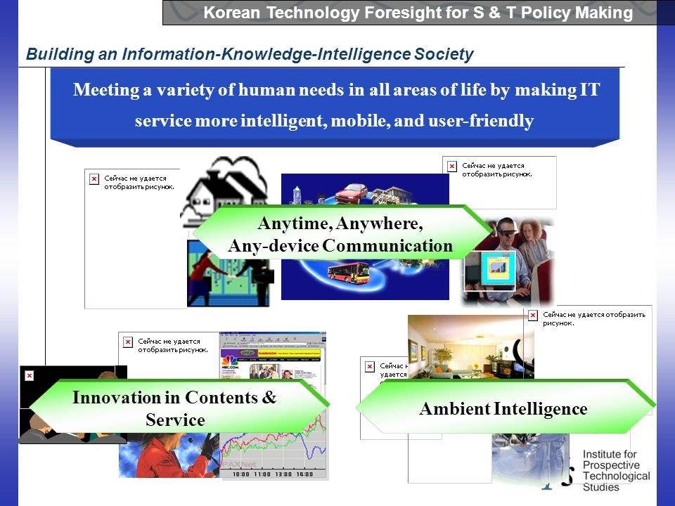 Korean Technology Foresight for S & T Policy Making Building an Information-Knowledge-Intelligence Society Meeting a variety of human needs in all are