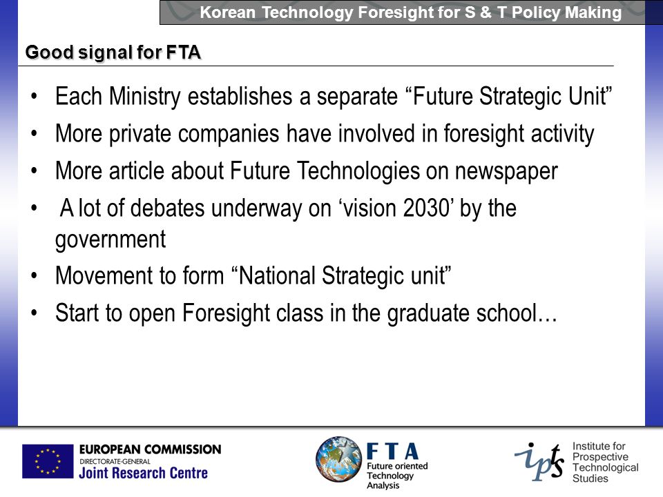 Korean Technology Foresight for S & T Policy Making Good signal for FTA Each Ministry establishes a separate Future Strategic Unit More private compan