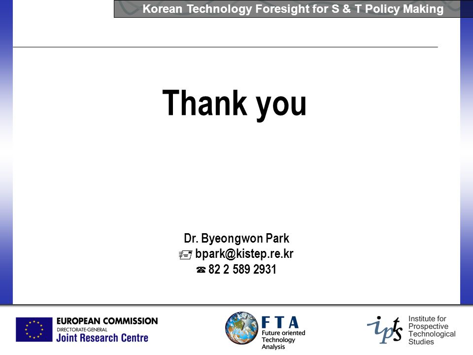 Korean Technology Foresight for S & T Policy Making Dr. Byeongwon Park bpark@kistep.re.kr 82 2 589 2931 Thank you