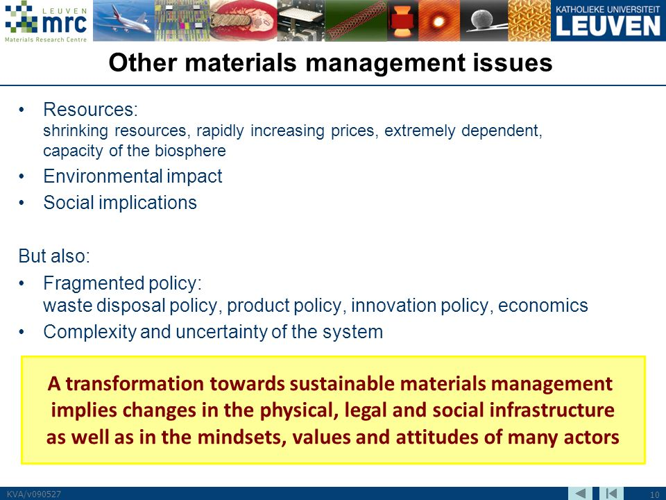 10 KVA/v090527 Other materials management issues Resources: shrinking resources, rapidly increasing prices, extremely dependent, capacity of the biosphere Environmental impact Social implications But also: Fragmented policy: waste disposal policy, product policy, innovation policy, economics Complexity and uncertainty of the system A transformation towards sustainable materials management implies changes in the physical, legal and social infrastructure as well as in the mindsets, values and attitudes of many actors