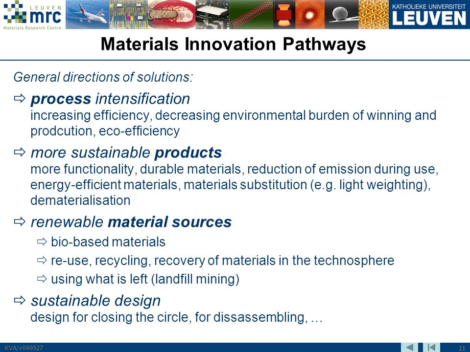 21 KVA/v090527 Materials Innovation Pathways General directions of solutions: process intensification increasing efficiency, decreasing environmental burden of winning and prodcution, eco-efficiency more sustainable products more functionality, durable materials, reduction of emission during use, energy-efficient materials, materials substitution (e.g.