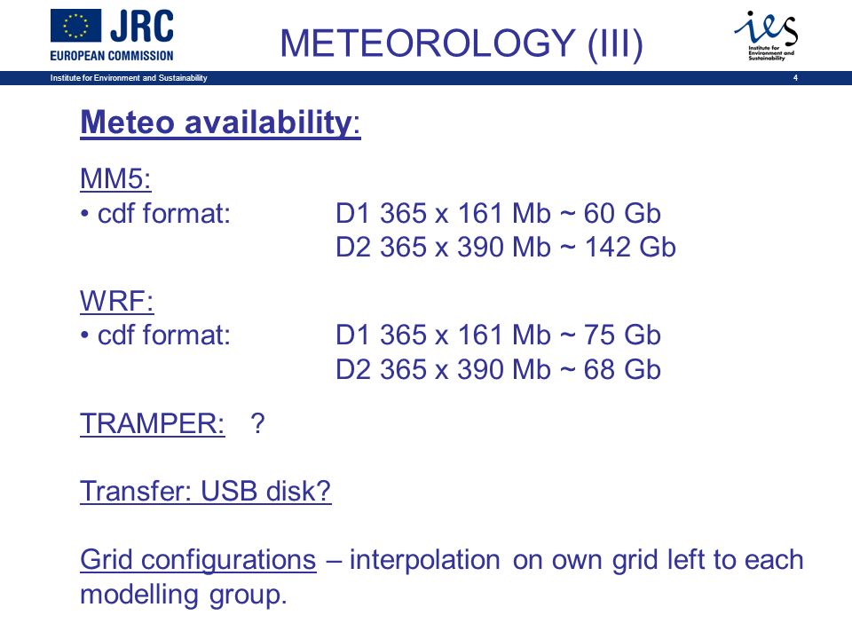 Institute for Environment and Sustainability4 METEOROLOGY (III) Meteo availability: MM5: cdf format: D1 365 x 161 Mb ~ 60 Gb D2 365 x 390 Mb ~ 142 Gb WRF: cdf format: D1 365 x 161 Mb ~ 75 Gb D2 365 x 390 Mb ~ 68 Gb TRAMPER:.