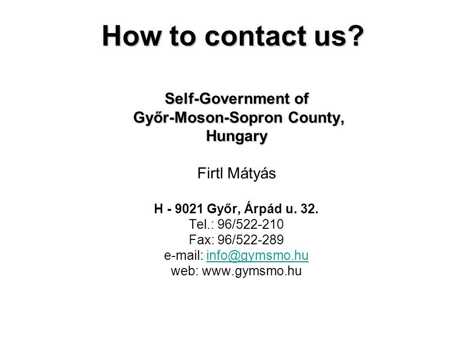 How to contact us? Self-Government of Győr-Moson-Sopron County, Győr-Moson-Sopron County,Hungary Firtl Mátyás H - 9021 Győr, Árpád u. 32. Tel.: 96/522