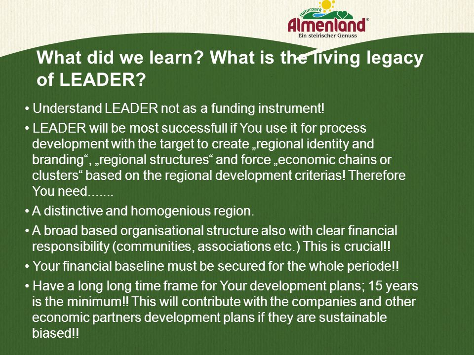 What did we learn? What is the living legacy of LEADER? Understand LEADER not as a funding instrument! LEADER will be most successfull if You use it f