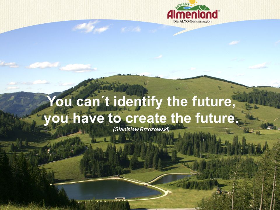 You can´t identify the future, you have to create the future. (Stanislaw Brzozowski)