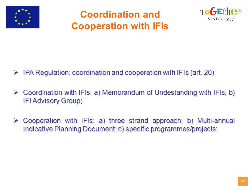 12 IPA Regulation: coordination and cooperation with IFIs (art. 20) IPA Regulation: coordination and cooperation with IFIs (art. 20) Coordination with