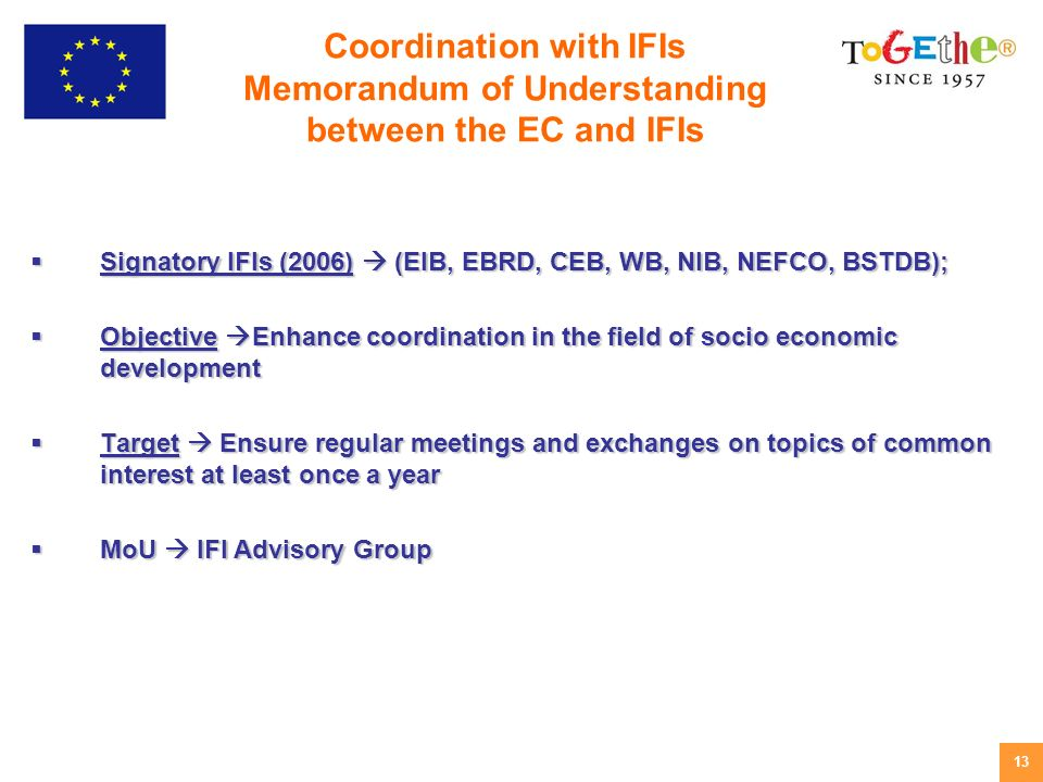 13 Signatory IFIs (2006) (EIB, EBRD, CEB, WB, NIB, NEFCO, BSTDB); Signatory IFIs (2006) (EIB, EBRD, CEB, WB, NIB, NEFCO, BSTDB); Objective Enhance coordination in the field of socio economic development Objective Enhance coordination in the field of socio economic development Target Ensure regular meetings and exchanges on topics of common interest at least once a year Target Ensure regular meetings and exchanges on topics of common interest at least once a year MoU IFI Advisory Group MoU IFI Advisory Group Coordination with IFIs Memorandum of Understanding between the EC and IFIs