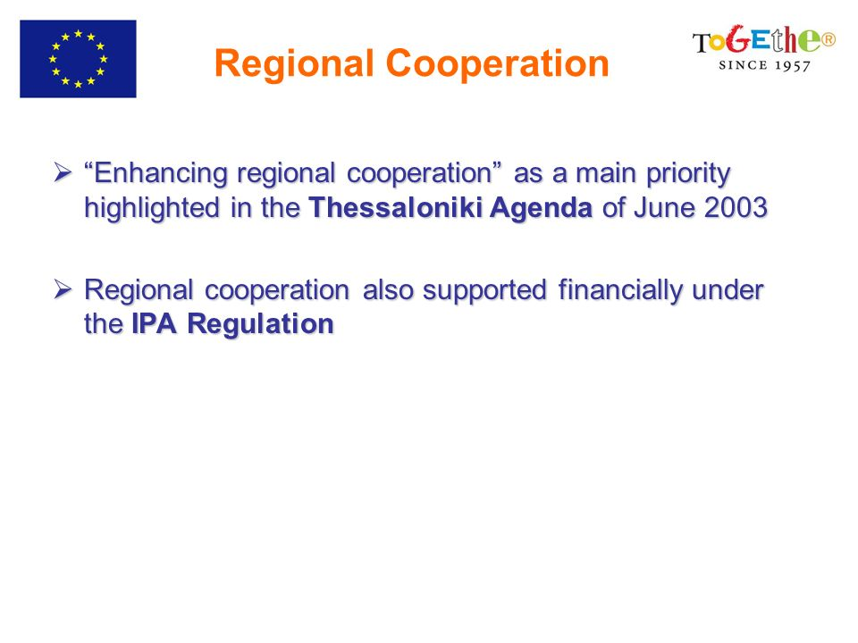 Regional Cooperation Enhancing regional cooperation as a main priority highlighted in the Thessaloniki Agenda of June 2003 Enhancing regional cooperation as a main priority highlighted in the Thessaloniki Agenda of June 2003 Regional cooperation also supported financially under the IPA Regulation Regional cooperation also supported financially under the IPA Regulation