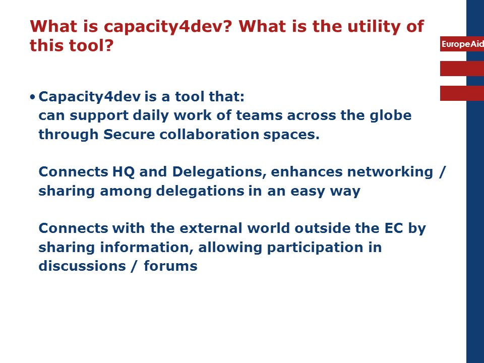 EuropeAid What is capacity4dev? What is the utility of this tool? Capacity4dev is a tool that: can support daily work of teams across the globe throug