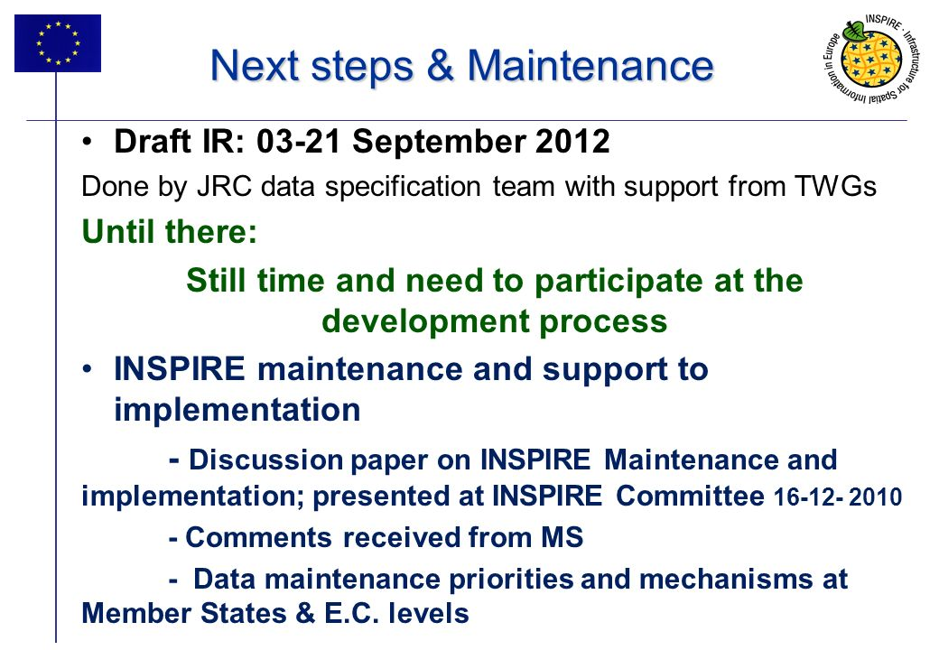 10 Next steps & Maintenance Draft IR: 03-21 September 2012 Done by JRC data specification team with support from TWGs Until there: Still time and need to participate at the development process INSPIRE maintenance and support to implementation - Discussion paper on INSPIRE Maintenance and implementation; presented at INSPIRE Committee 16-12- 2010 - Comments received from MS - Data maintenance priorities and mechanisms at Member States & E.C.