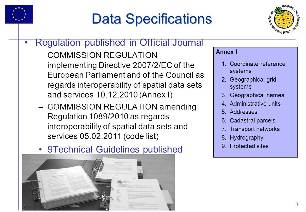 3 INSPIRE progress 3 Data Specifications Regulation published in Official Journal –COMMISSION REGULATION implementing Directive 2007/2/EC of the European Parliament and of the Council as regards interoperability of spatial data sets and services 10.12.2010 (Annex I) –COMMISSION REGULATION amending Regulation 1089/2010 as regards interoperability of spatial data sets and services 05.02.2011 (code list) 9Technical Guidelines published Annex I 1.Coordinate reference systems 2.Geographical grid systems 3.Geographical names 4.Administrative units 5.Addresses 6.Cadastral parcels 7.Transport networks 8.Hydrography 9.Protected sites