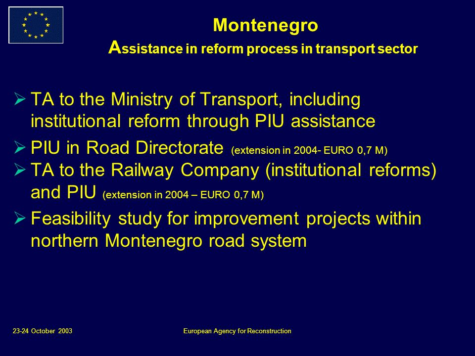 23-24 October 2003European Agency for Reconstruction Montenegro A ssistance in reform process in transport sector TA to the Ministry of Transport, including institutional reform through PIU assistance PIU in Road Directorate (extension in 2004- EURO 0,7 M) TA to the Railway Company (institutional reforms) and PIU (extension in 2004 – EURO 0,7 M) Feasibility study for improvement projects within northern Montenegro road system