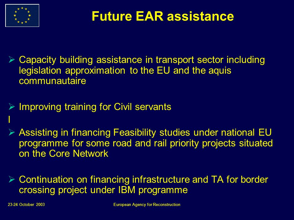 23-24 October 2003European Agency for Reconstruction Future EAR assistance Capacity building assistance in transport sector including legislation approximation to the EU and the aquis communautaire Improving training for Civil servants I Assisting in financing Feasibility studies under national EU programme for some road and rail priority projects situated on the Core Network Continuation on financing infrastructure and TA for border crossing project under IBM programme