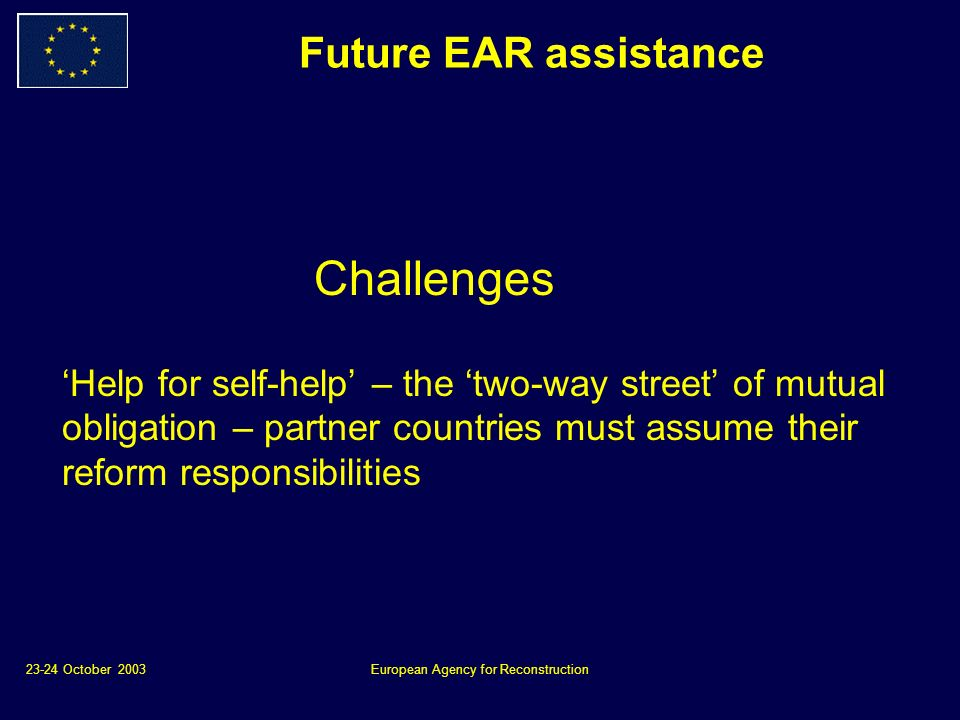 23-24 October 2003European Agency for Reconstruction Future EAR assistance Challenges Help for self-help – the two-way street of mutual obligation – partner countries must assume their reform responsibilities
