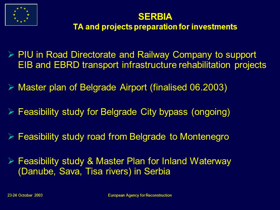 23-24 October 2003European Agency for Reconstruction SERBIA TA and projects preparation for investments PIU in Road Directorate and Railway Company to support EIB and EBRD transport infrastructure rehabilitation projects Master plan of Belgrade Airport (finalised 06.2003) Feasibility study for Belgrade City bypass (ongoing) Feasibility study road from Belgrade to Montenegro Feasibility study & Master Plan for Inland Waterway (Danube, Sava, Tisa rivers) in Serbia