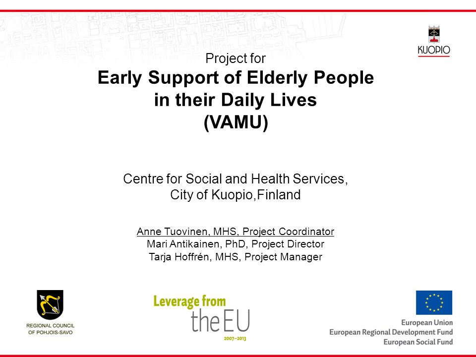 Project for Early Support of Elderly People in their Daily Lives (VAMU) Centre for Social and Health Services, City of Kuopio,Finland Anne Tuovinen, MHS, Project Coordinator Mari Antikainen, PhD, Project Director Tarja Hoffrén, MHS, Project Manager