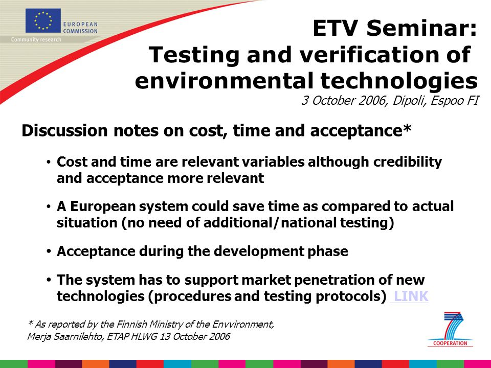 ETV Seminar: Testing and verification of environmental technologies 3 October 2006, Dipoli, Espoo FI Discussion notes on cost, time and acceptance* Cost and time are relevant variables although credibility and acceptance more relevant A European system could save time as compared to actual situation (no need of additional/national testing) Acceptance during the development phase The system has to support market penetration of new technologies (procedures and testing protocols) LINK LINK * As reported by the Finnish Ministry of the Envvironment, Merja Saarnilehto, ETAP HLWG 13 October 2006