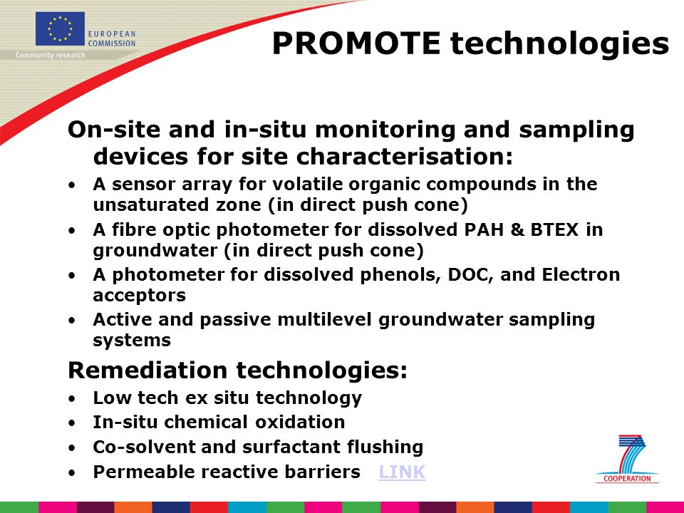 PROMOTE technologies On-site and in-situ monitoring and sampling devices for site characterisation: A sensor array for volatile organic compounds in the unsaturated zone (in direct push cone) A fibre optic photometer for dissolved PAH & BTEX in groundwater (in direct push cone) A photometer for dissolved phenols, DOC, and Electron acceptors Active and passive multilevel groundwater sampling systems Remediation technologies: Low tech ex situ technology In-situ chemical oxidation Co-solvent and surfactant flushing Permeable reactive barriers LINKLINK