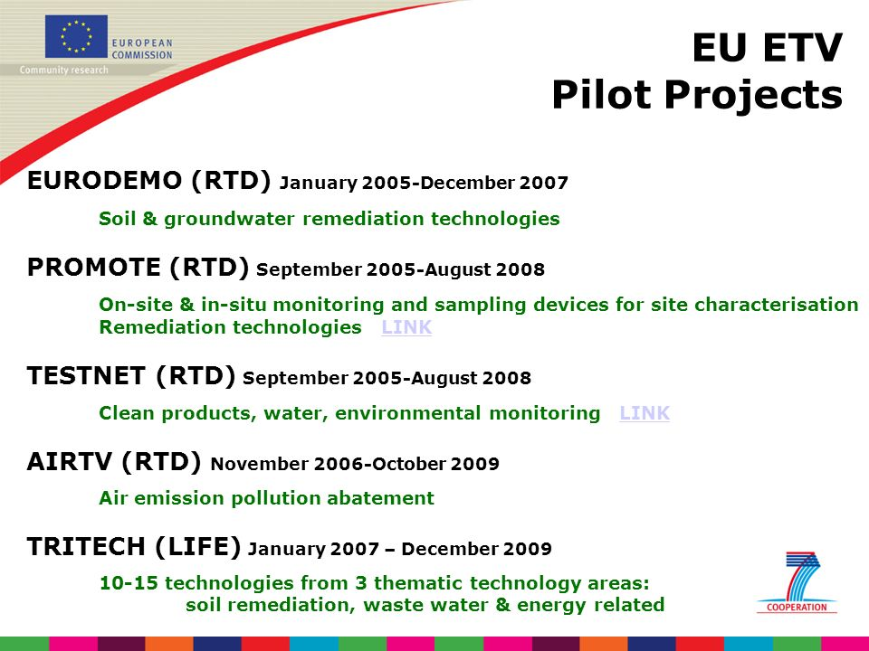 EU ETV Pilot Projects EURODEMO (RTD) January 2005-December 2007 Soil & groundwater remediation technologies PROMOTE (RTD) September 2005-August 2008 On-site & in-situ monitoring and sampling devices for site characterisation Remediation technologies LINKLINK TESTNET (RTD) September 2005-August 2008 Clean products, water, environmental monitoring LINKLINK AIRTV (RTD) November 2006-October 2009 Air emission pollution abatement TRITECH (LIFE) January 2007 – December 2009 10-15 technologies from 3 thematic technology areas: soil remediation, waste water & energy related