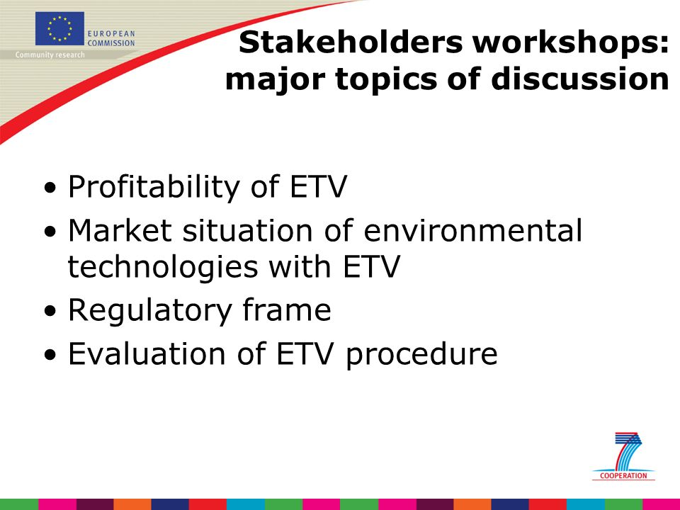 Stakeholders workshops: major topics of discussion Profitability of ETV Market situation of environmental technologies with ETV Regulatory frame Evaluation of ETV procedure