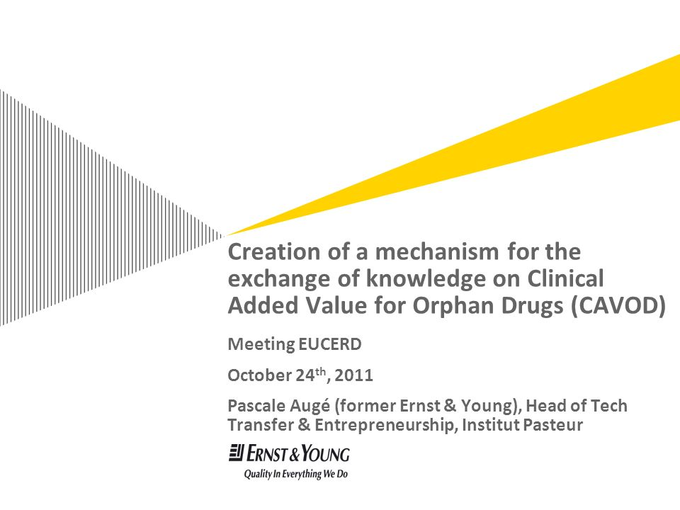 Creation of a mechanism for the exchange of knowledge on Clinical Added Value for Orphan Drugs (CAVOD) Meeting EUCERD October 24 th, 2011 Pascale Augé (former Ernst & Young), Head of Tech Transfer & Entrepreneurship, Institut Pasteur