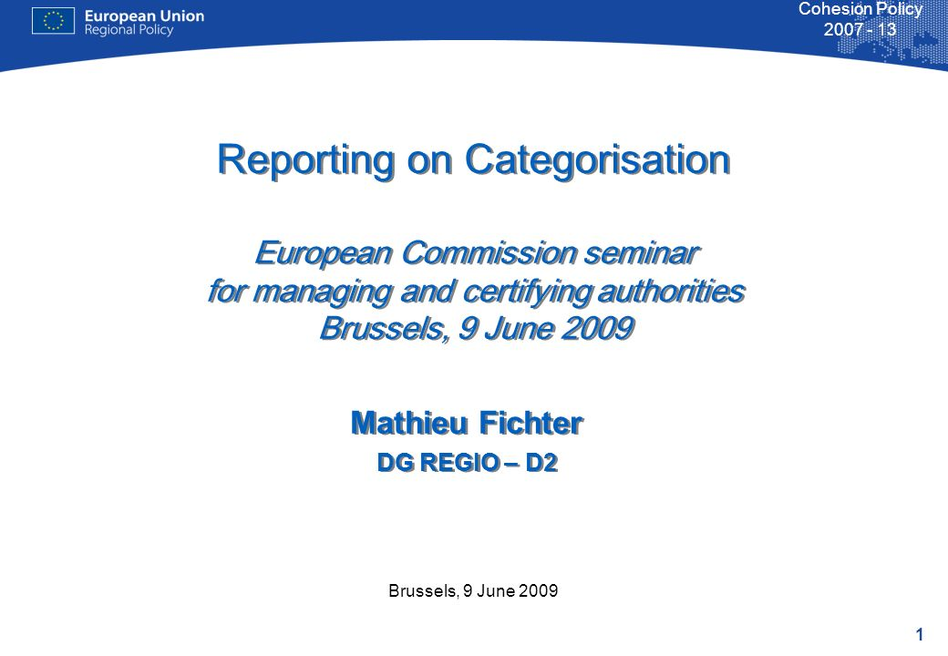 1 Cohesion Policy Brussels, 9 June 2009 Reporting on Categorisation European Commission seminar for managing and certifying authorities Brussels, 9 June 2009 Mathieu Fichter DG REGIO – D2 Mathieu Fichter DG REGIO – D2