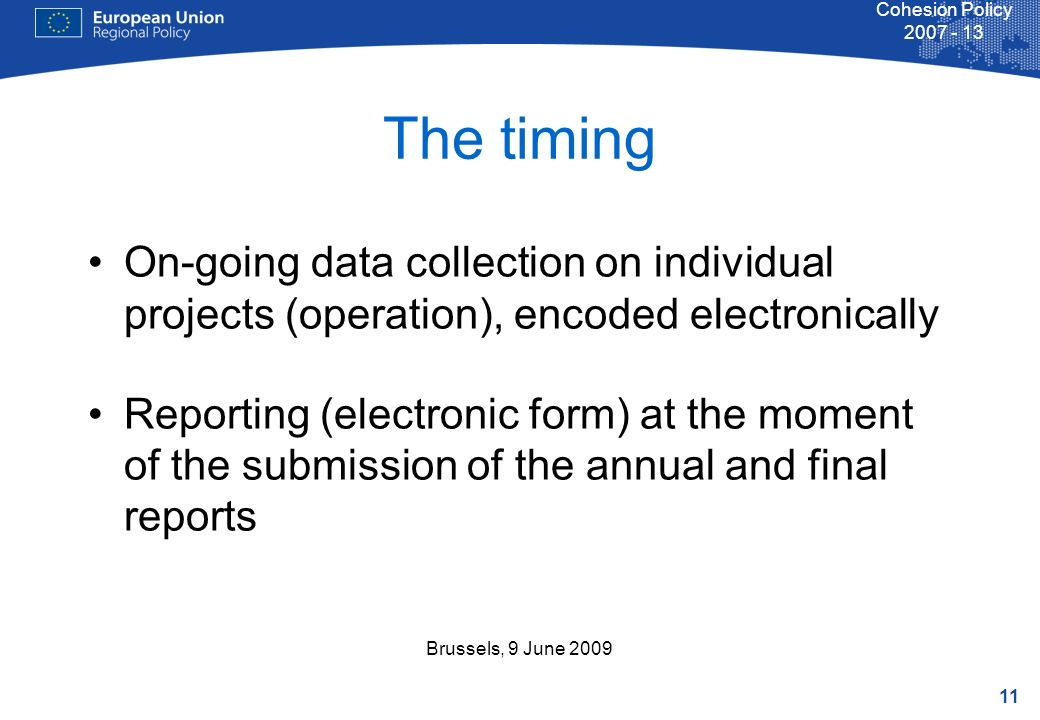 11 Cohesion Policy Brussels, 9 June 2009 The timing On-going data collection on individual projects (operation), encoded electronically Reporting (electronic form) at the moment of the submission of the annual and final reports